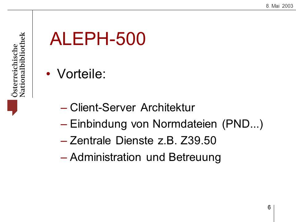 8. Mai 2003 6 ALEPH-500 Vorteile: –Client-Server Architektur –Einbindung von Normdateien (PND...) –Zentrale Dienste z.B. Z39.50 –Administration und Be