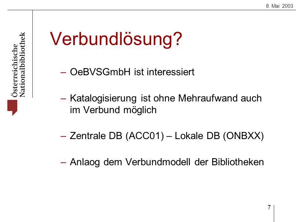 8. Mai 2003 7 Verbundlösung? –OeBVSGmbH ist interessiert –Katalogisierung ist ohne Mehraufwand auch im Verbund möglich –Zentrale DB (ACC01) – Lokale D