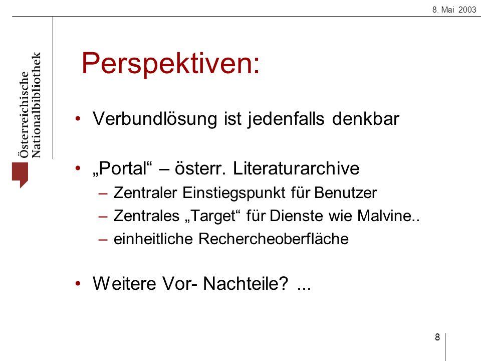 8. Mai 2003 8 Perspektiven: Verbundlösung ist jedenfalls denkbar Portal – österr. Literaturarchive –Zentraler Einstiegspunkt für Benutzer –Zentrales T