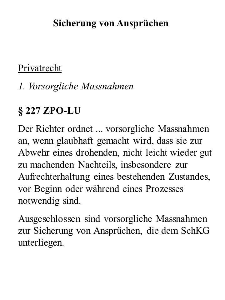 Sicherung von Ansprüchen Privatrecht 1. Vorsorgliche Massnahmen § 227 ZPO-LU Der Richter ordnet... vorsorgliche Massnahmen an, wenn glaubhaft gemacht