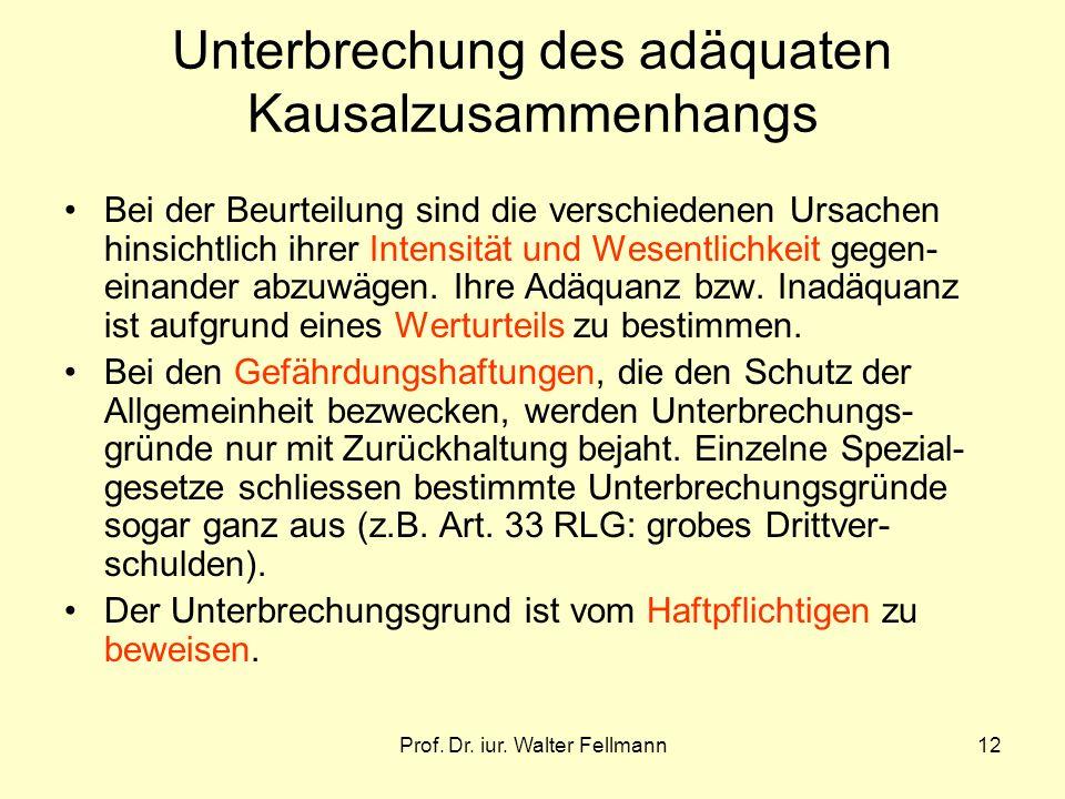 Prof. Dr. iur. Walter Fellmann12 Unterbrechung des adäquaten Kausalzusammenhangs Bei der Beurteilung sind die verschiedenen Ursachen hinsichtlich ihre