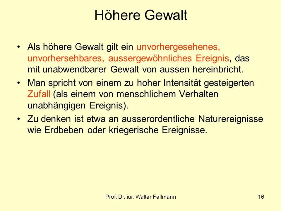 Prof. Dr. iur. Walter Fellmann16 Höhere Gewalt Als höhere Gewalt gilt ein unvorhergesehenes, unvorhersehbares, aussergewöhnliches Ereignis, das mit un
