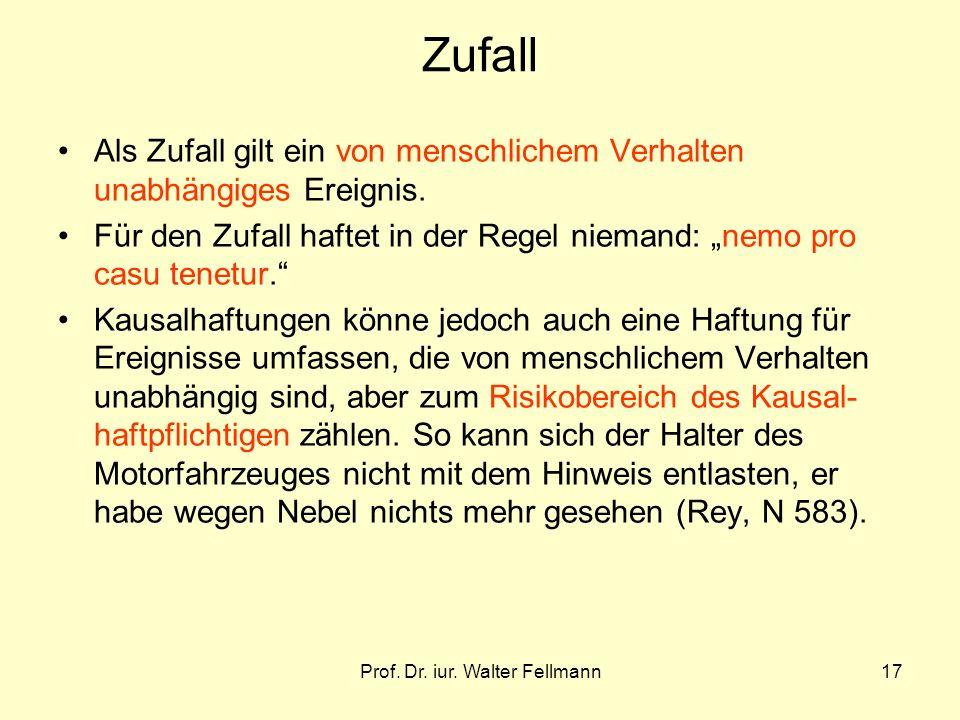 Prof. Dr. iur. Walter Fellmann17 Zufall Als Zufall gilt ein von menschlichem Verhalten unabhängiges Ereignis. Für den Zufall haftet in der Regel niema