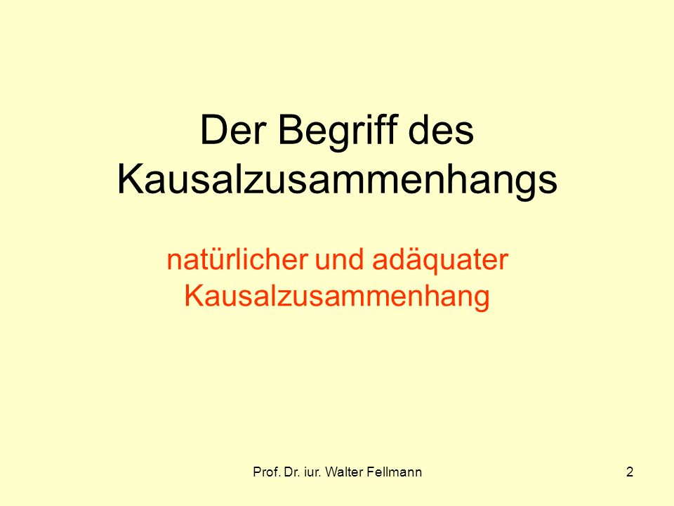 Prof. Dr. iur. Walter Fellmann2 Der Begriff des Kausalzusammenhangs natürlicher und adäquater Kausalzusammenhang