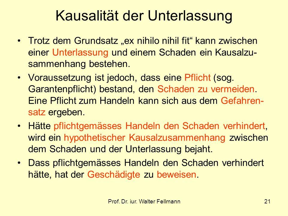 Prof. Dr. iur. Walter Fellmann21 Kausalität der Unterlassung Trotz dem Grundsatz ex nihilo nihil fit kann zwischen einer Unterlassung und einem Schade