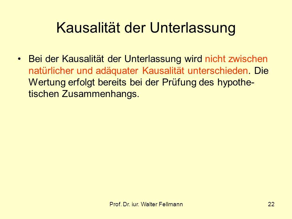 Prof. Dr. iur. Walter Fellmann22 Kausalität der Unterlassung Bei der Kausalität der Unterlassung wird nicht zwischen natürlicher und adäquater Kausali