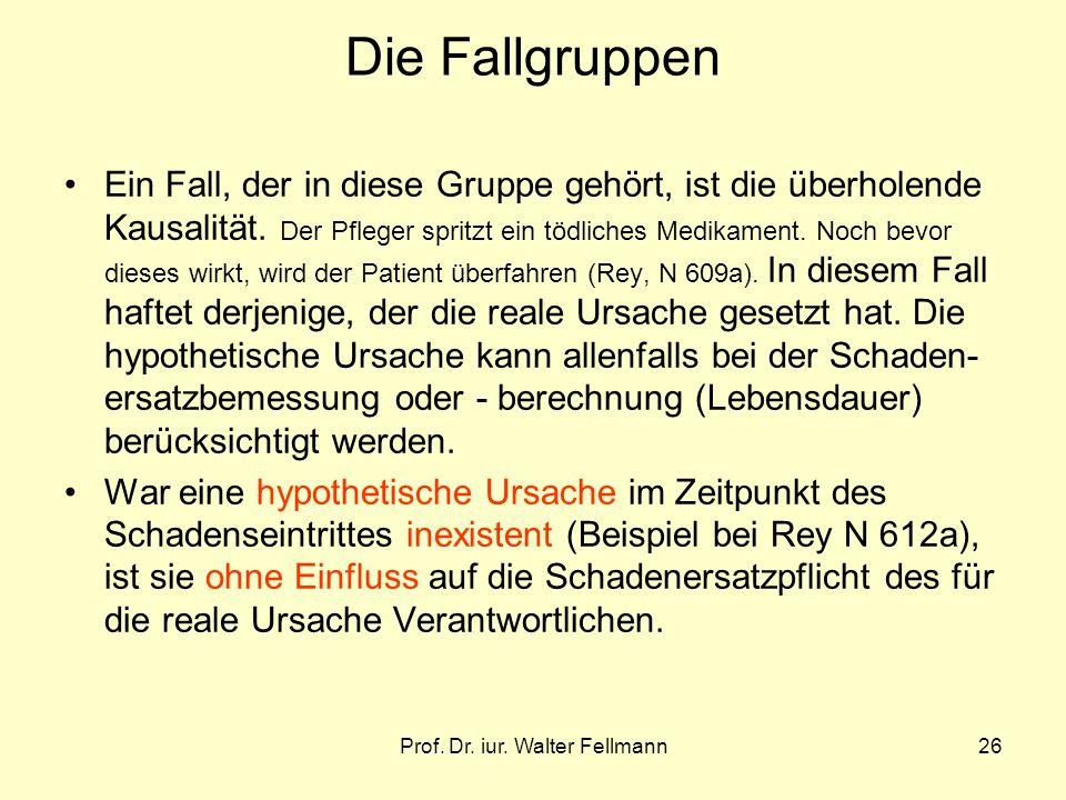 Prof. Dr. iur. Walter Fellmann26 Die Fallgruppen Ein Fall, der in diese Gruppe gehört, ist die überholende Kausalität. Der Pfleger spritzt ein tödlich