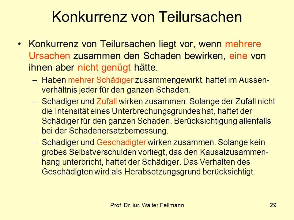 Prof. Dr. iur. Walter Fellmann29 Konkurrenz von Teilursachen Konkurrenz von Teilursachen liegt vor, wenn mehrere Ursachen zusammen den Schaden bewirke
