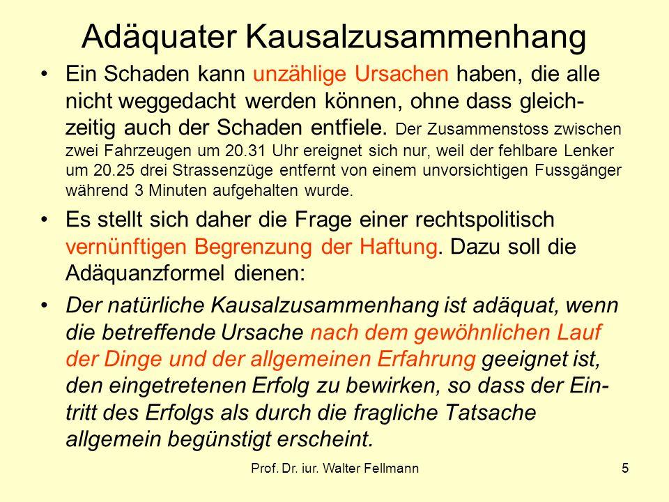 Prof. Dr. iur. Walter Fellmann5 Adäquater Kausalzusammenhang Ein Schaden kann unzählige Ursachen haben, die alle nicht weggedacht werden können, ohne