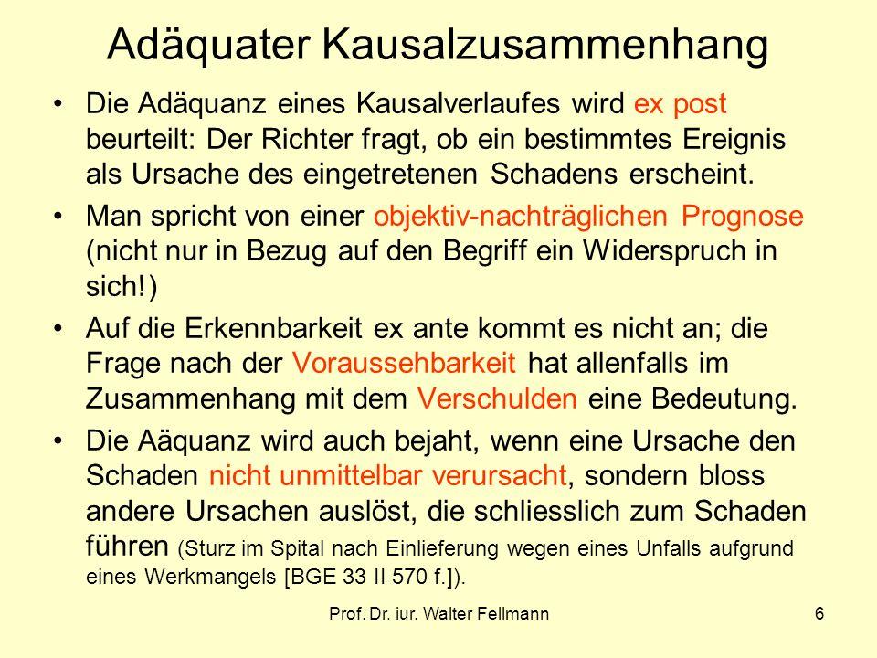 Prof. Dr. iur. Walter Fellmann6 Adäquater Kausalzusammenhang Die Adäquanz eines Kausalverlaufes wird ex post beurteilt: Der Richter fragt, ob ein best