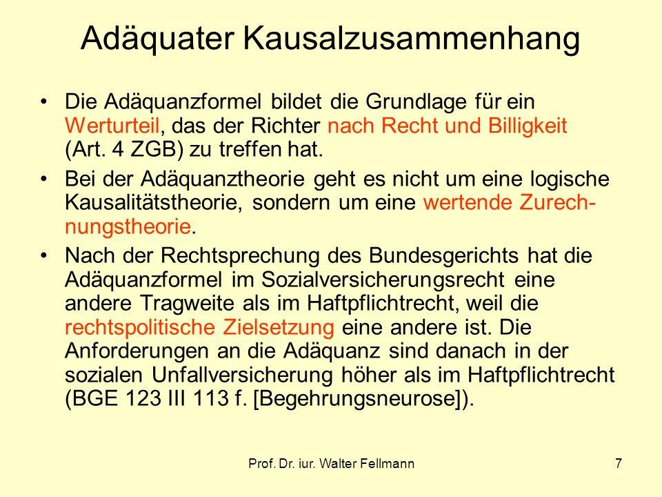 Prof. Dr. iur. Walter Fellmann7 Adäquater Kausalzusammenhang Die Adäquanzformel bildet die Grundlage für ein Werturteil, das der Richter nach Recht un