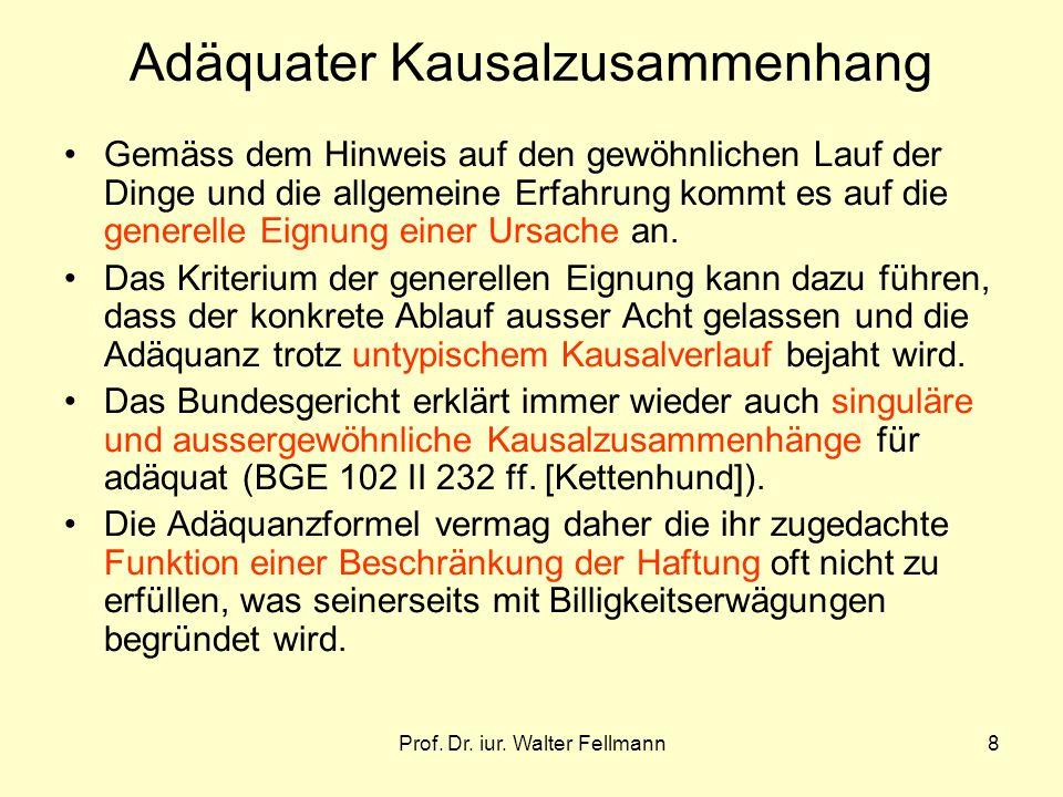 Prof. Dr. iur. Walter Fellmann8 Adäquater Kausalzusammenhang Gemäss dem Hinweis auf den gewöhnlichen Lauf der Dinge und die allgemeine Erfahrung kommt