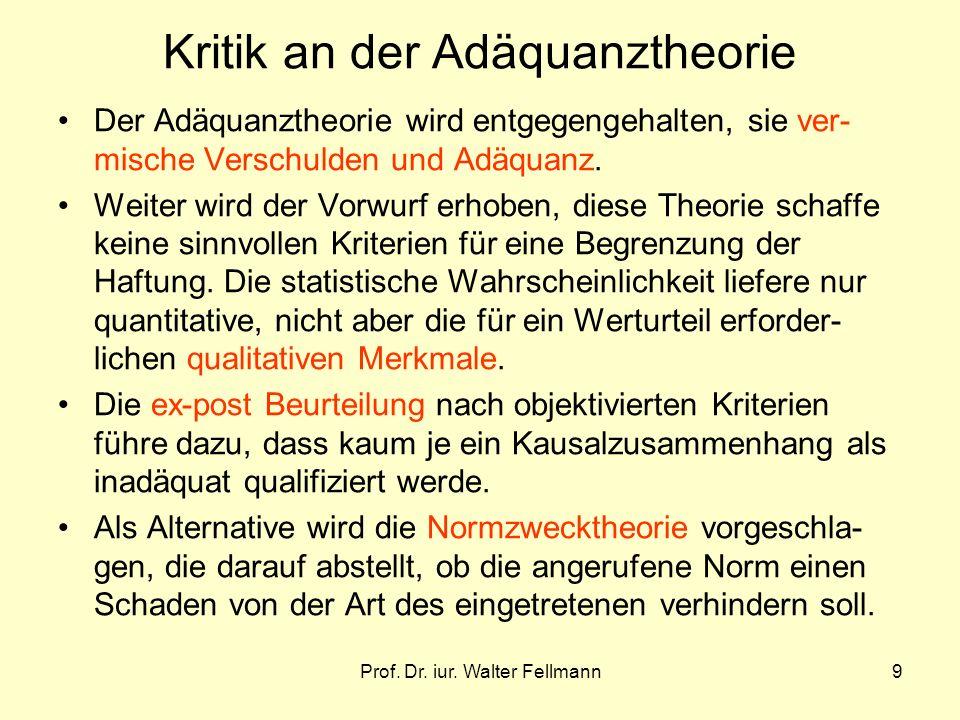 Prof. Dr. iur. Walter Fellmann9 Kritik an der Adäquanztheorie Der Adäquanztheorie wird entgegengehalten, sie ver- mische Verschulden und Adäquanz. Wei