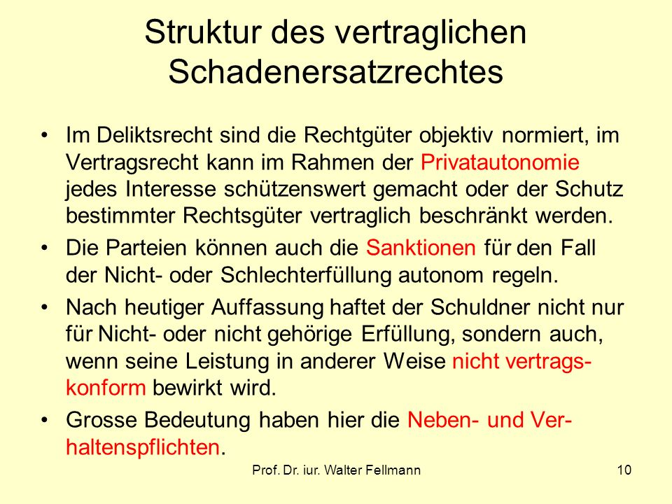 Prof. Dr. iur. Walter Fellmann10 Struktur des vertraglichen Schadenersatzrechtes Im Deliktsrecht sind die Rechtgüter objektiv normiert, im Vertragsrec