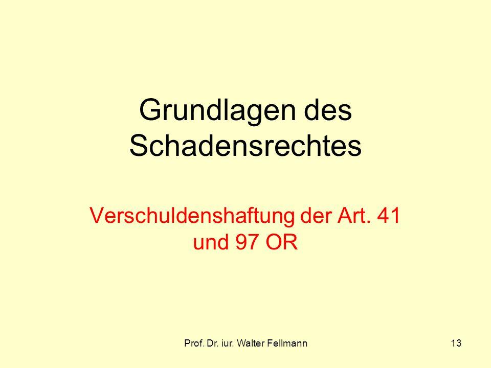Prof. Dr. iur. Walter Fellmann13 Grundlagen des Schadensrechtes Verschuldenshaftung der Art. 41 und 97 OR