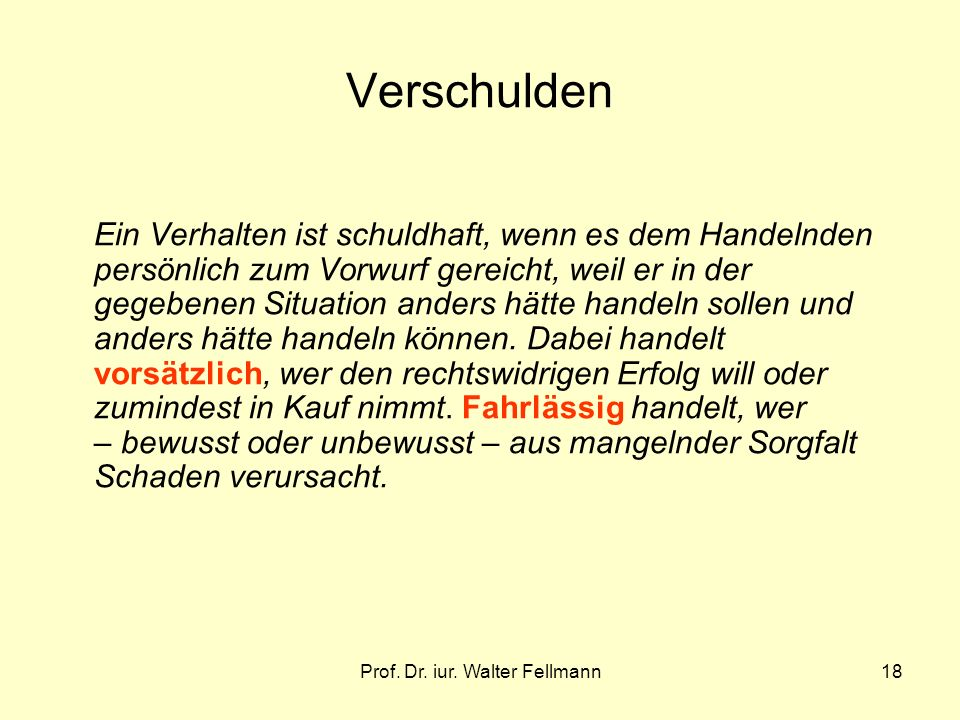 Prof. Dr. iur. Walter Fellmann18 Verschulden Ein Verhalten ist schuldhaft, wenn es dem Handelnden persönlich zum Vorwurf gereicht, weil er in der gege