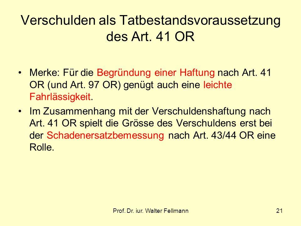 Prof. Dr. iur. Walter Fellmann21 Verschulden als Tatbestandsvoraussetzung des Art. 41 OR Merke: Für die Begründung einer Haftung nach Art. 41 OR (und