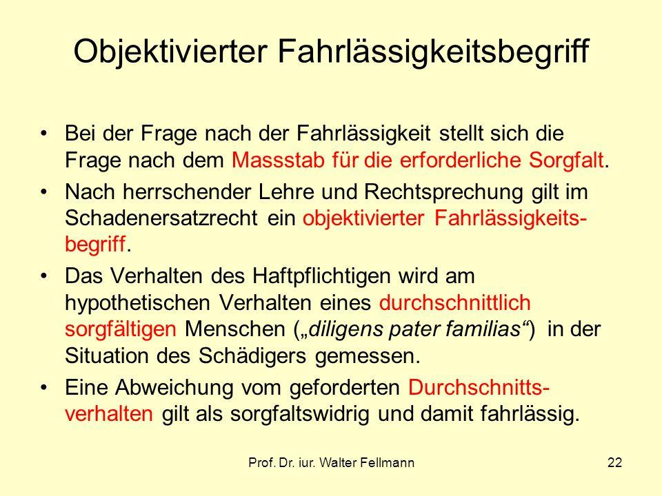 Prof. Dr. iur. Walter Fellmann22 Objektivierter Fahrlässigkeitsbegriff Bei der Frage nach der Fahrlässigkeit stellt sich die Frage nach dem Massstab f