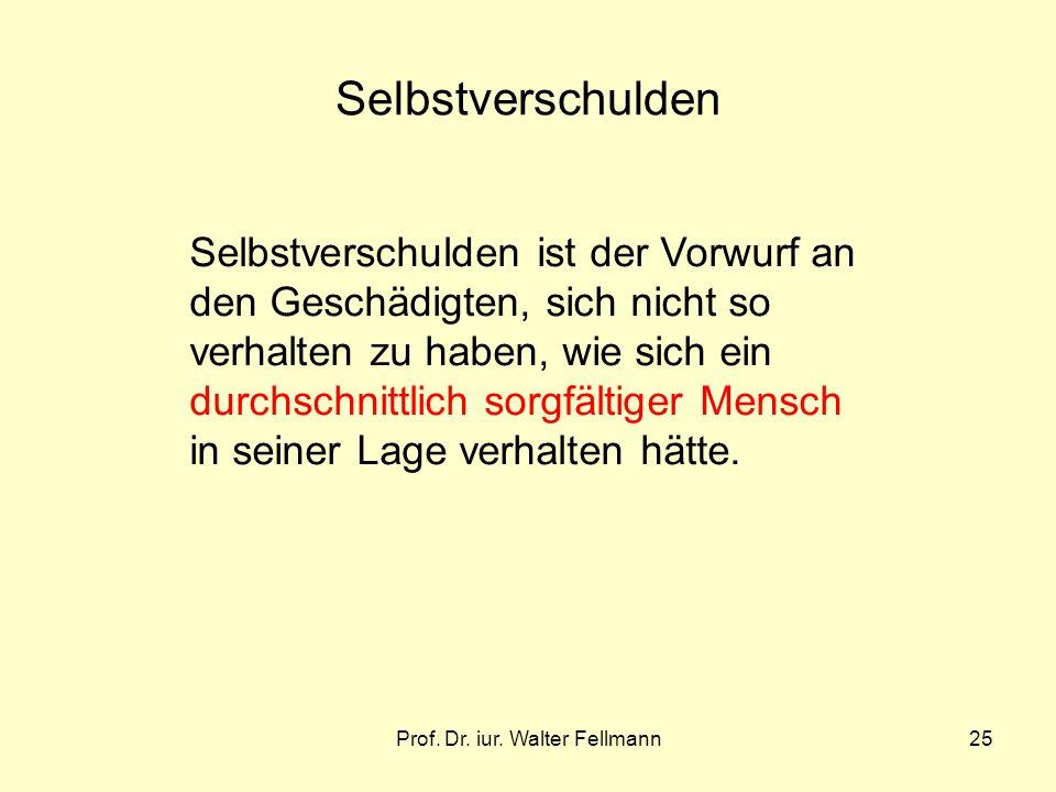 Prof. Dr. iur. Walter Fellmann25 Selbstverschulden Selbstverschulden ist der Vorwurf an den Geschädigten, sich nicht so verhalten zu haben, wie sich e