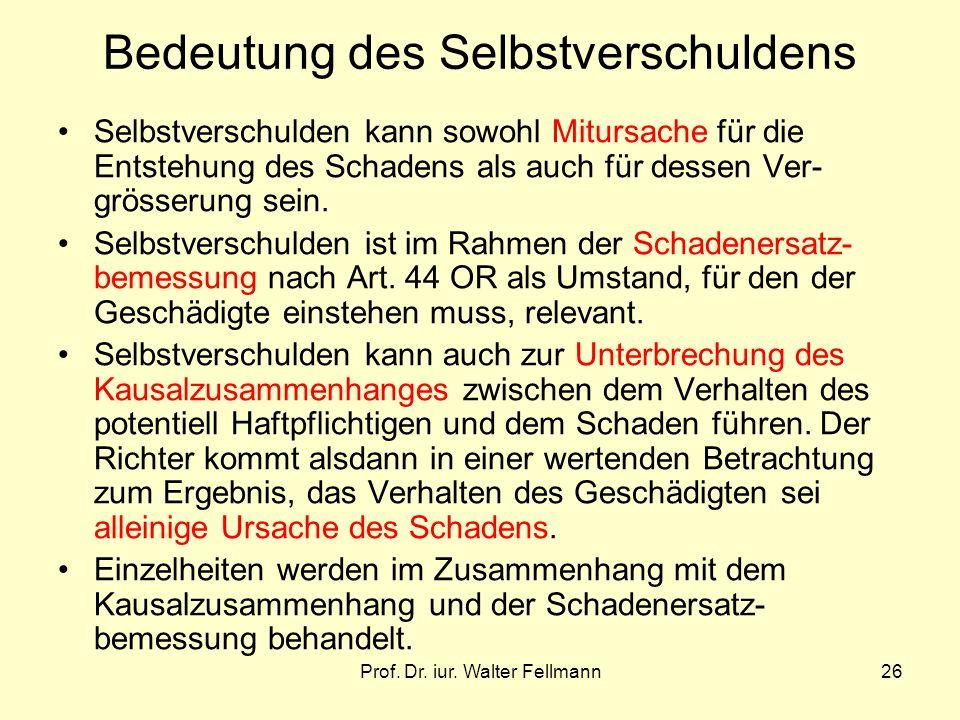 Prof. Dr. iur. Walter Fellmann26 Bedeutung des Selbstverschuldens Selbstverschulden kann sowohl Mitursache für die Entstehung des Schadens als auch fü