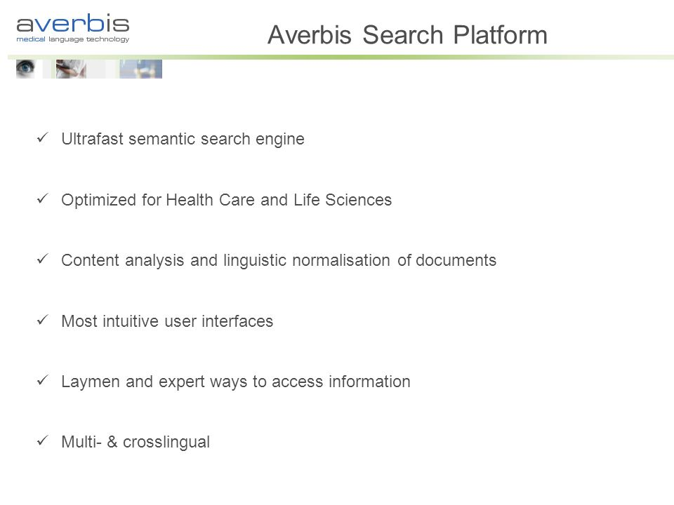Averbis Search Platform Ultrafast semantic search engine Optimized for Health Care and Life Sciences Content analysis and linguistic normalisation of documents Most intuitive user interfaces Laymen and expert ways to access information Multi- & crosslingual