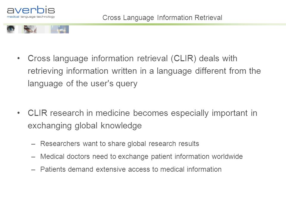 Cross Language Information Retrieval Cross language information retrieval (CLIR) deals with retrieving information written in a language different from the language of the user s query CLIR research in medicine becomes especially important in exchanging global knowledge –Researchers want to share global research results –Medical doctors need to exchange patient information worldwide –Patients demand extensive access to medical information