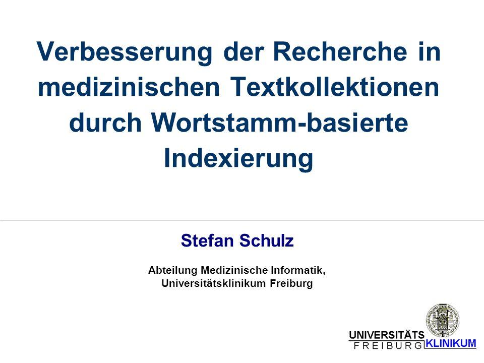 Verbesserung der Recherche in medizinischen Textkollektionen durch Wortstamm-basierte Indexierung Stefan Schulz Abteilung Medizinische Informatik, Universitätsklinikum Freiburg