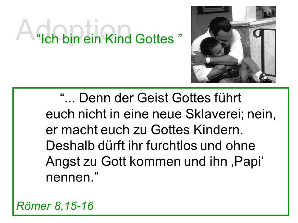 Adoption Ich bin ein Kind Gottes... Denn der Geist Gottes führt euch nicht in eine neue Sklaverei; nein, er macht euch zu Gottes Kindern. Deshalb dürf