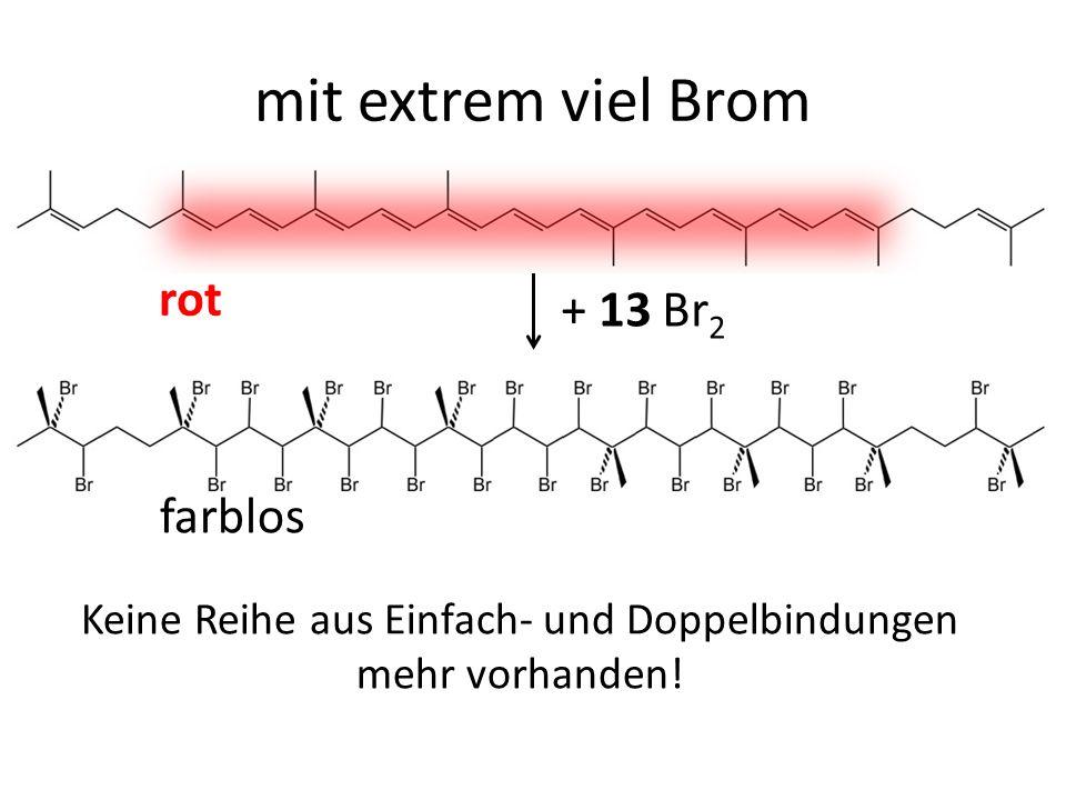+ 13 Br 2 rot farblos mit extrem viel Brom Keine Reihe aus Einfach- und Doppelbindungen mehr vorhanden!
