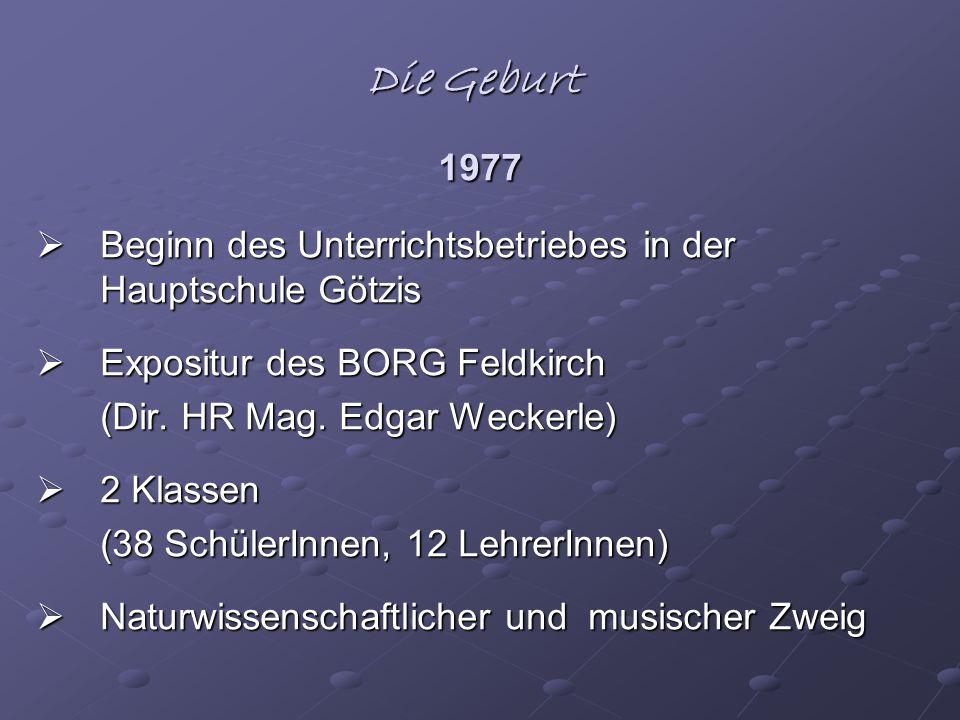 Die Geburt 1977 Beginn des Unterrichtsbetriebes in der Hauptschule Götzis Beginn des Unterrichtsbetriebes in der Hauptschule Götzis Expositur des BORG