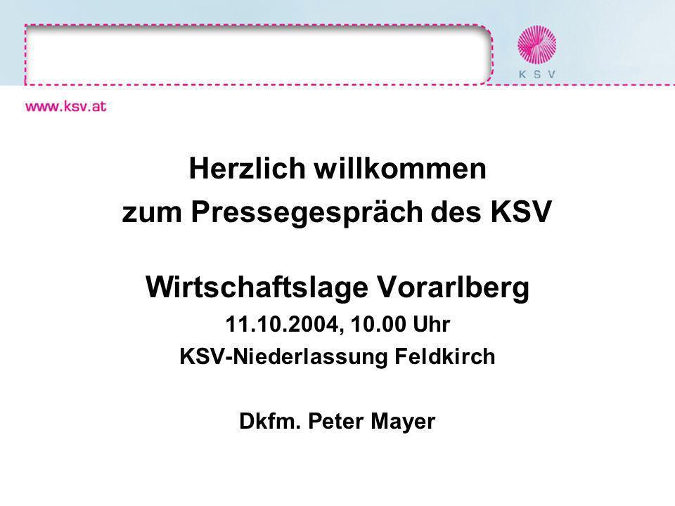 Herzlich willkommen zum Pressegespräch des KSV Wirtschaftslage Vorarlberg 11.10.2004, 10.00 Uhr KSV-Niederlassung Feldkirch Dkfm. Peter Mayer