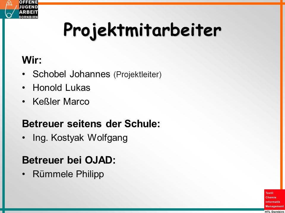 Projektmitarbeiter Wir: Schobel Johannes (Projektleiter) Honold Lukas Keßler Marco Betreuer seitens der Schule: Ing. Kostyak Wolfgang Betreuer bei OJA