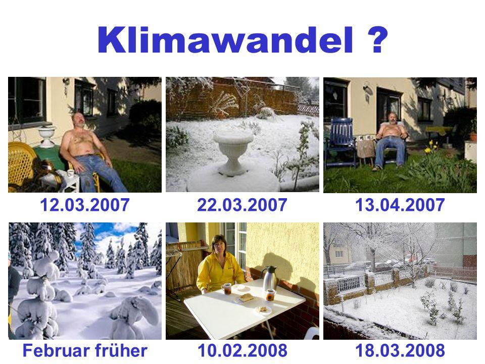 Klimawandel ? 12.03.200722.03.200713.04.2007 10.02.2008Februar früher18.03.2008