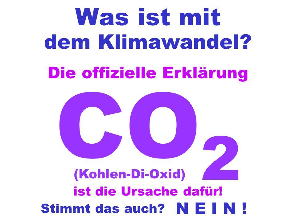 Was ist mit dem Klimawandel? CO 2 (Kohlen-Di-Oxid) Die offizielle Erklärung ist die Ursache dafür! Stimmt das auch? N E I N !