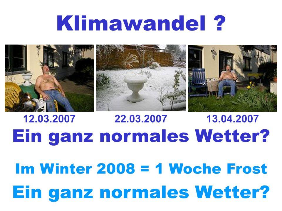 12.03.2007 Ein ganz normales Wetter? 22.03.200713.04.2007 Im Winter 2008 = 1 Woche Frost Ein ganz normales Wetter?