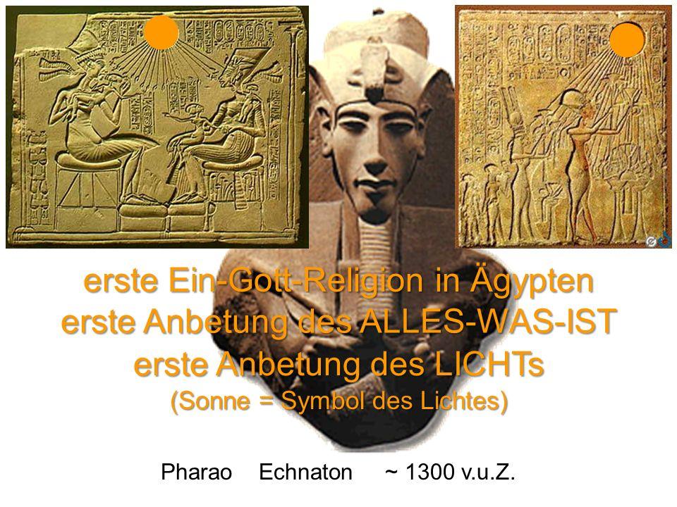 Pharao Echnaton ~ 1300 v.u.Z. erste Ein-Gott-Religion in Ägypten erste Anbetung des ALLES-WAS-IST erste Anbetung des LICHTs (Sonne = Symbol des Lichte