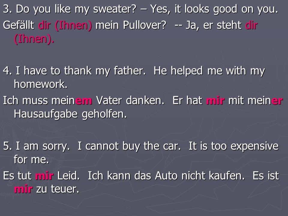 3. Do you like my sweater? – Yes, it looks good on you. Gefällt dir (Ihnen) mein Pullover? -- Ja, er steht dir (Ihnen). 4. I have to thank my father.