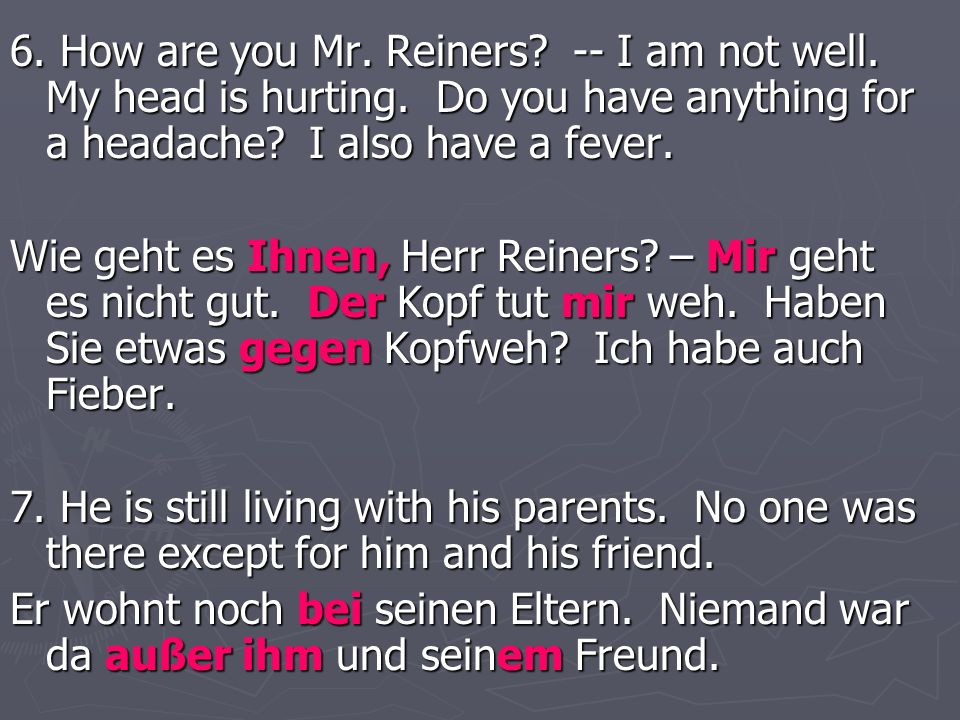 6. How are you Mr. Reiners? -- I am not well. My head is hurting. Do you have anything for a headache? I also have a fever. Wie geht es Ihnen, Herr Re