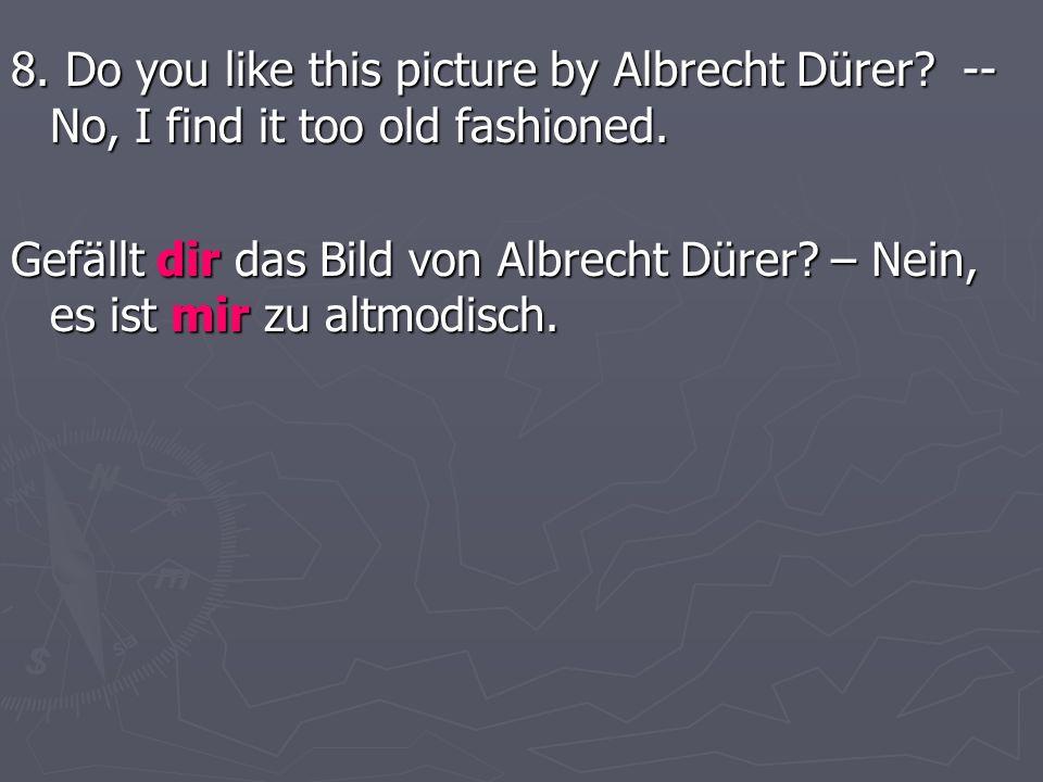 8. Do you like this picture by Albrecht Dürer? -- No, I find it too old fashioned. Gefällt dir das Bild von Albrecht Dürer? – Nein, es ist mir zu altm