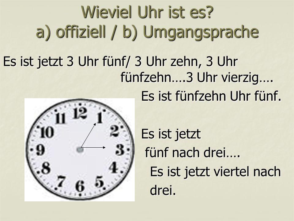 Wieviel Uhr ist es? a) offiziell / b) Umgangsprache Es ist jetzt 3 Uhr fünf/ 3 Uhr zehn, 3 Uhr fünfzehn….3 Uhr vierzig…. Es ist fünfzehn Uhr fünf. Es