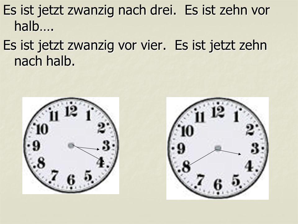 Es ist jetzt zwanzig nach drei. Es ist zehn vor halb…. Es ist jetzt zwanzig vor vier. Es ist jetzt zehn nach halb.