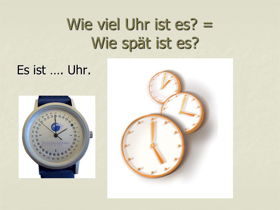Wie viel Uhr ist es? = Wie spät ist es? Es ist …. Uhr.