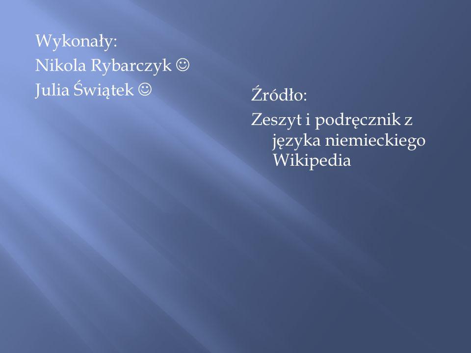 Wykonały: Nikola Rybarczyk Julia Świątek Źródło: Zeszyt i podręcznik z języka niemieckiego Wikipedia