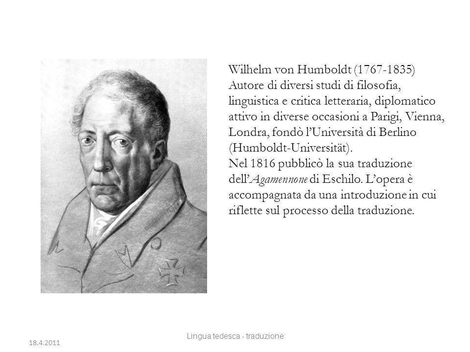 Wilhelm von Humboldt (1767-1835) Autore di diversi studi di filosofia, linguistica e critica letteraria, diplomatico attivo in diverse occasioni a Parigi, Vienna, Londra, fondò lUniversità di Berlino (Humboldt-Universität).