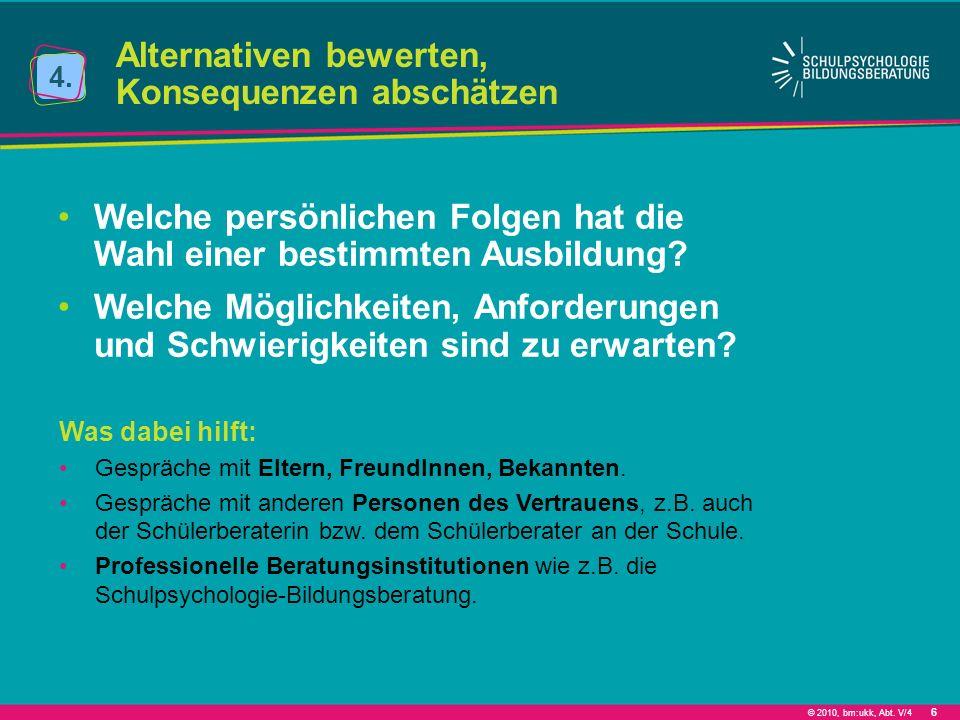 © 2010, bm:ukk, Abt. V/4 6 Alternativen bewerten, Konsequenzen abschätzen 4. Welche persönlichen Folgen hat die Wahl einer bestimmten Ausbildung? Welc