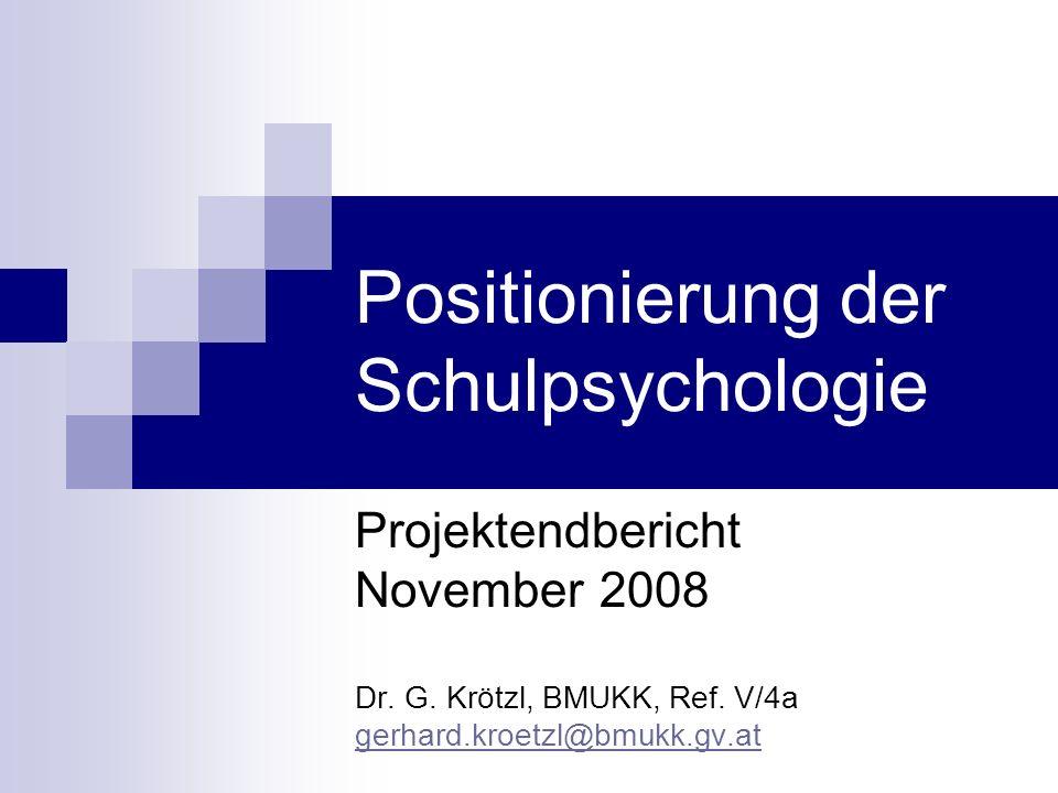 Positionierung der Schulpsychologie Projektendbericht November 2008 Dr. G. Krötzl, BMUKK, Ref. V/4a gerhard.kroetzl@bmukk.gv.at gerhard.kroetzl@bmukk.