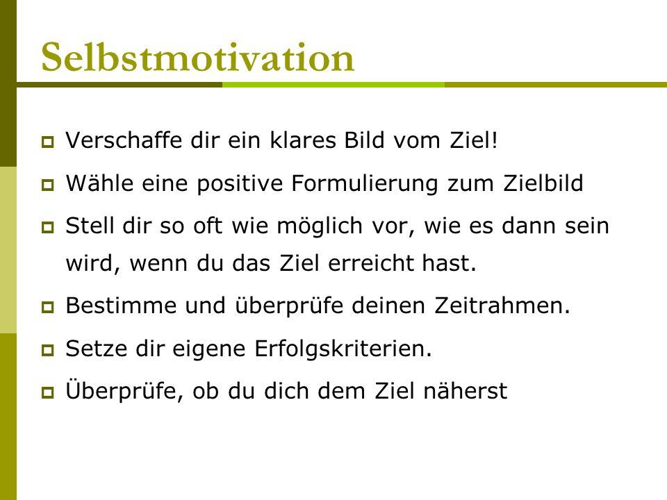 Selbstmotivation Verschaffe dir ein klares Bild vom Ziel! Wähle eine positive Formulierung zum Zielbild Stell dir so oft wie möglich vor, wie es dann