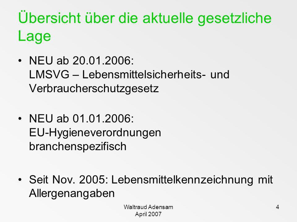 Waltraud Adensam April 2007 4 Übersicht über die aktuelle gesetzliche Lage NEU ab 20.01.2006: LMSVG – Lebensmittelsicherheits- und Verbraucherschutzge