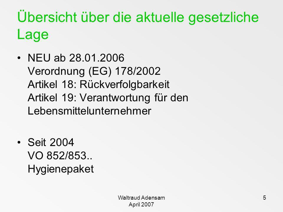 Waltraud Adensam April 2007 5 Übersicht über die aktuelle gesetzliche Lage NEU ab 28.01.2006 Verordnung (EG) 178/2002 Artikel 18: Rückverfolgbarkeit A