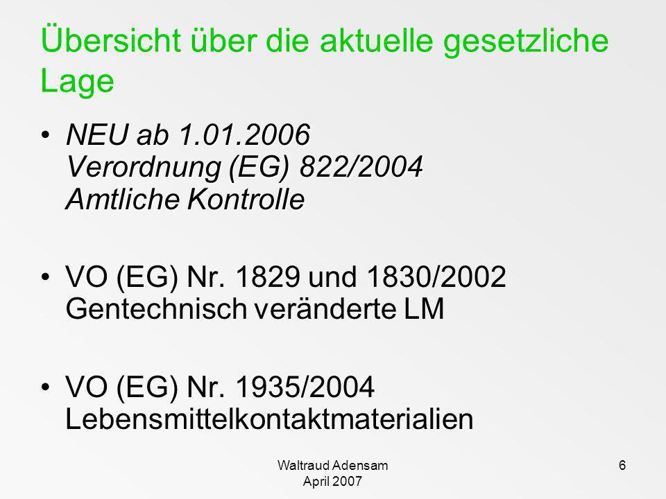 Waltraud Adensam April 2007 6 Übersicht über die aktuelle gesetzliche Lage NEU ab 1.01.2006 Verordnung (EG) 822/2004 Amtliche KontrolleNEU ab 1.01.200